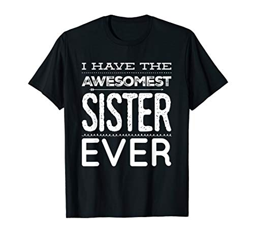 I Have The Awesomest Sister Ever My Sister Is Best T-Shirt