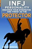 INFJ Personality: Discover Your Strengths and Thrive As The Protector: The Ultimate Guide To The INFJ Personality Type, Including INFJ Careers, INFJ ... Traits, INFJ Relationships, and Famous INFJs
