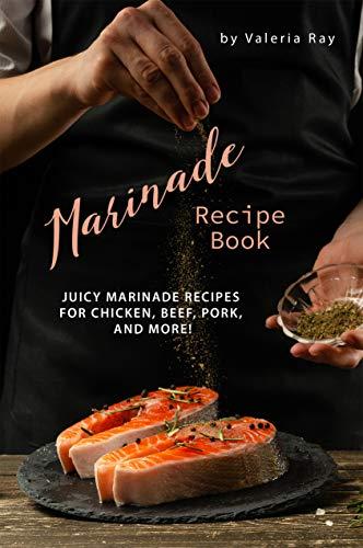 Marinade Recipe Book: Juicy Marinade Recipes for Chicken, Beef, Pork, and More! by Valeria Ray