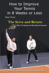 How to Improve Your Tennis in 8 Weeks or Less: Step Three The Serve and Return (The Serve and Return including the Forehand and Backhand Smash Book 3) (English Edition)