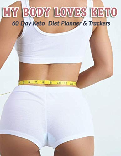 My Body Loves Keto: 60 Day Keto Diet Planner & Trackers: Keto food and exercise workbook includes meal planners |shopping lists | goal trackers and blank recipe pages