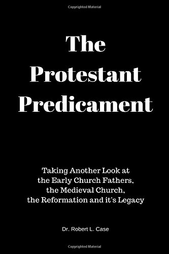 Read Online The Protestant Predicament: Taking Another Look at the Early Church Fathers, the Medieval Church, the Reformation and its Legacy pdf epub