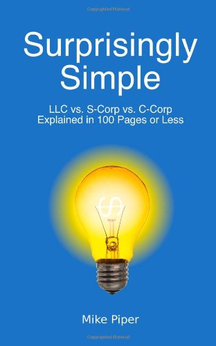 Surprisingly Simple: LLC vs. S-Corp vs. C-Corp Explained in 100 Pages or Less (Llc C Corp S Corp Or Partnership)