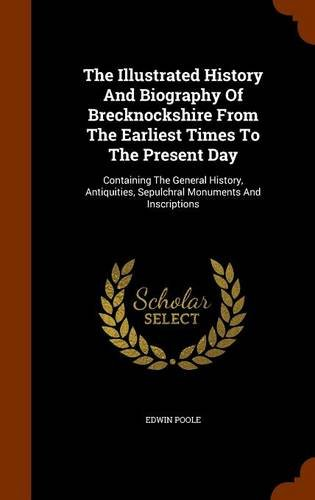 The Illustrated History And Biography Of Brecknockshire From The Earliest Times To The Present Day: Containing The General History, Antiquities, Sepulchral Monuments And Inscriptions PDF