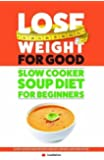 Lose Weight For Good: Slow Cooker Soup Diet For Beginners: Slow Cooker Soup Recipes For Easy Weight Loss And Detox