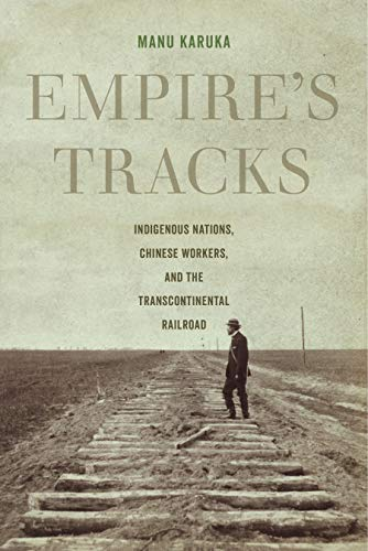 Empire's Tracks: Indigenous Nations, Chinese Workers, and the Transcontinental Railroad (American Crossroads Book 52)