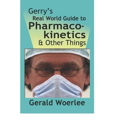 [(Gerry's Real World Guide to Pharmacokinetics & Other Things)] [Author: G. M. Woerlee Mbbs Frca] published on (November, 2008) pdf