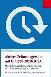 Aktives Zeitmanagement mit Microsoft Outlook 2010/2013.: Mehr Effizienz, Erfolg und Zufriedenheit mit sofort umsetzbaren Maßnahmen. Der Praxisguide mit dem großen Effizienz-Test.