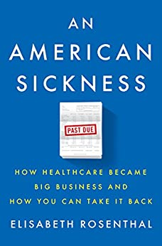 An American Sickness: How Healthcare Became Big Business and How You Can Take It Back by [Rosenthal, Elisabeth]