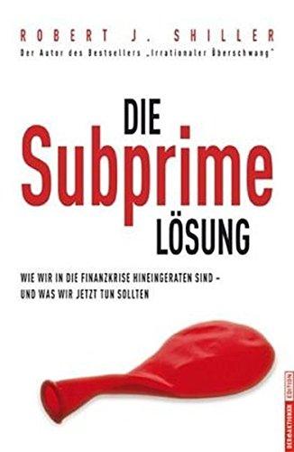 Die Subprime Lösung: Wie wir in die Finanzkrise hineingeraten sind - und was wir jetzt tun sollten