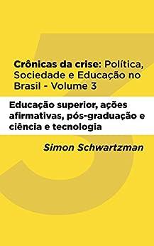 Crônicas da Crise: Política, Sociedade e Educação no Brasil – Volume 3: Educação superior, ações afirmativas, pós-graduação, ciência e tecnologia por [Schwartzman, Simon]
