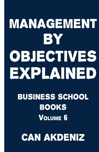 Management by Objectives Explained: Business School Books Volume 6