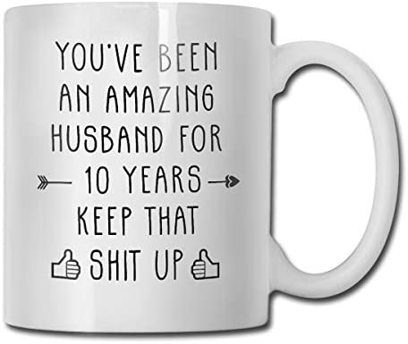 You've Been An Amazing Husband For 10 Years Keep That Shit Up Funny Coffee Mug - 11 Ceramic Coffee Cup - Best Gifts Idea For Christmas, Valentine And Birthday, Father's Day And Mother's Day Cup