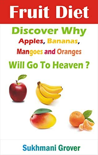Fruit Diet : Discover Why Apples, Bananas, Mangoes and Oranges Will Go To Heaven?: Unlock the Health Benefits of Apples, Bananas, Mangoes and Oranges By ... - All Your Questions Answered Book 6)
