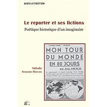 Le Reporter et Ses Fictions: Poétique Historique d'Un Imaginaire
