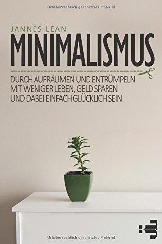 Minimalismus: Durch aufräumen und entrümpeln mit weniger leben, Geld sparen und dabei einfach glücklich sein