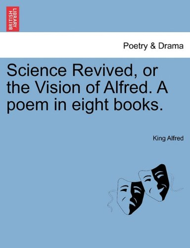 Science Revived, or the Vision of Alfred. A poem in eight books. PDF