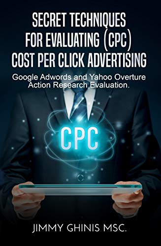 SECRET TECHNIQUES FOR EVALUATING (CPC) COST PER CLICK ADVERTISING: Google Adwords and Yahoo Overture Action Research Evaluation (Yahoo Word)