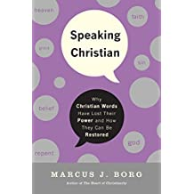 Speaking Christian: Why Christian Words Have Lost Their Meaning and Power—And How They Can Be Restored: Why Christian Words Have Lost Their Meaning and Power—And How They Can Be Restored