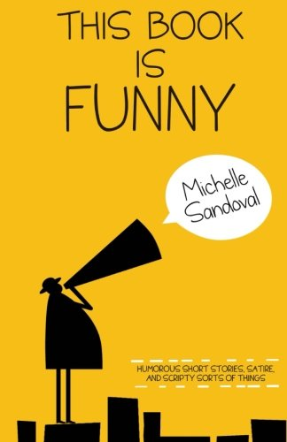 This Book Is Funny: Humorous Short Stories, Satire, and Scripty Sorts of Things: Michelle Sandoval: 9781494402143: Amazon.com: Books