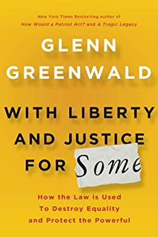 With Liberty and Justice for Some: How the Law Is Used to Destroy Equality and Protect the Powerful by [Greenwald, Glenn]