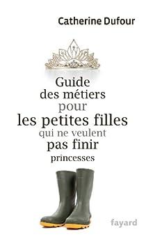 Guide des métiers pour les petites filles qui ne veulent pas finir princesses par Dufour