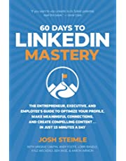60 Days to LinkedIn Mastery: The Entrepreneur, Executive, and Employee's Guide to Optimize Your Profile, Make Meaningful Connections, and Create Compelling Content . . . In Just 15 Minutes a Day