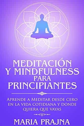 Meditación y Mindfulness para Principiantes: Aprende a Meditar desde cero en la vida cotidiana y donde quiera que vayas (Mindfulness & Meditation for ...