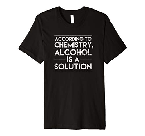 According to Chemistry Alcohol Is A Solution Funny Shirt