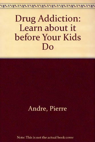 Drug Addiction: Learn About It Before Your Kids Do Pierre Andre