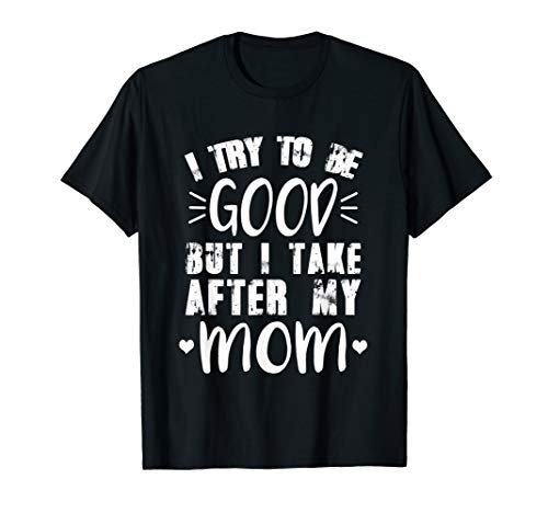 I Try To Be Good But I Take After My Mom TShirt Relatives ()
