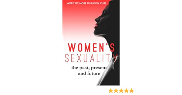 Women S Sexuality The Past Present And Future More Sex More Fun
