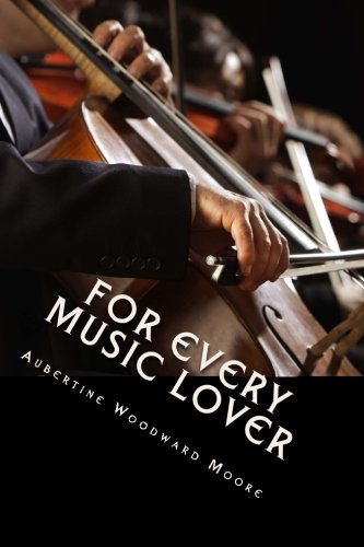 For Every Music Lover: A Series of Practical Essays On Music; An Essential Guide for Informed Listening and Practice.