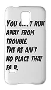 You can't run away from trouble. The re ain't no place that Samsung Galaxy S5 Plastic Case