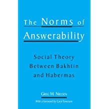 The Norms of Answerability: Social Theory Between Bakhtin and Habermas by Greg Marc Nielsen (2002-01-24)