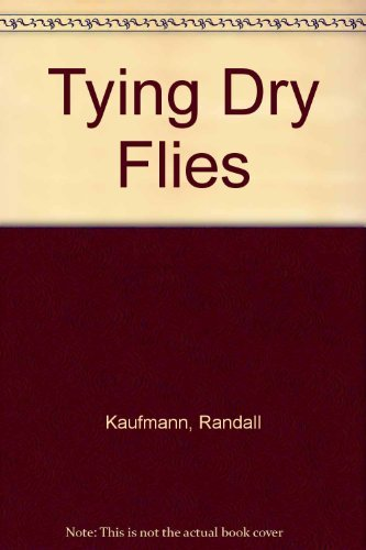 Tying Dry Flies: The Complete Dry Fly Instruction and Pattern Manual (Tying Dry Flies)