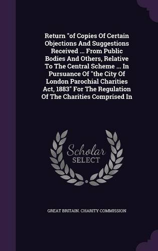 Return of Copies of Certain Objections and Suggestions Received ... from Public Bodies and Others, Relative to the Central Scheme ... in Pursuance of ... the Regulation of the Charities Comprised in pdf