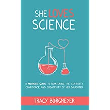 She Loves Science: A Mother's Guide to Nurturing the Curiosity, Confidence, and Creativity of Her Daughter