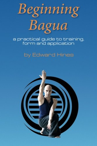 Beginning Bagua: A practical guide to training, form and application