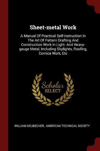Sheet-metal Work: A Manual Of Practical Self-instruction In The Art Of Pattern Drafting And Construction Work In Light- And Heavy-gauge Metal, Including Skylights, Roofing, Cornice Work, Etc