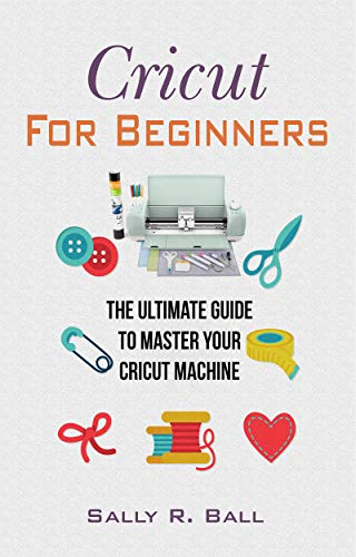 Cricut For Beginners: The Ultimate Guide To