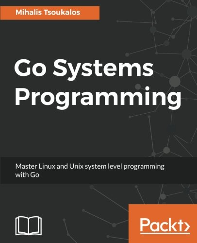 Go Systems Programming: Master Linux and Unix system level programming with Go by Packt Publishing - ebooks Account