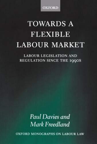 Towards a Flexible Labour Market: Labour Legislation and Regulation since the 1990s (Oxford Monographs on Labour Law)