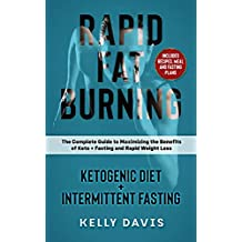 Rapid Fat Burning: Ketogenic Diet + Intermittent Fasting: The Complete Guide to Maximizing the Benefits of Keto + Fasting and Rapid Weight Loss