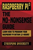 learn to program raspberry pi - Raspberry Pi 3: The No-Nonsense Guide: Learn How To Program Your Raspberry Pi Within 12-Hours!