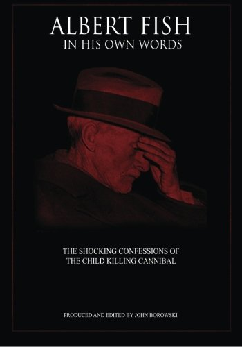 Albert Fish In His Own Words: The Shocking Confessions of the Child Killing Cannibal
