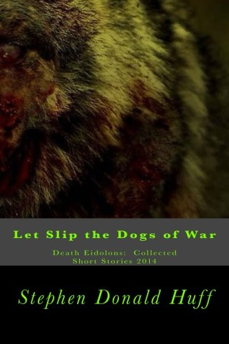Let Slip the Dogs of War: Death Eidolons:  Collected Short Stories 2014 (Volume 6)