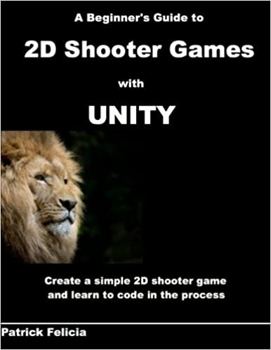 A Beginner's Guide to 2D Shooter Games with Unity: A Beginner's