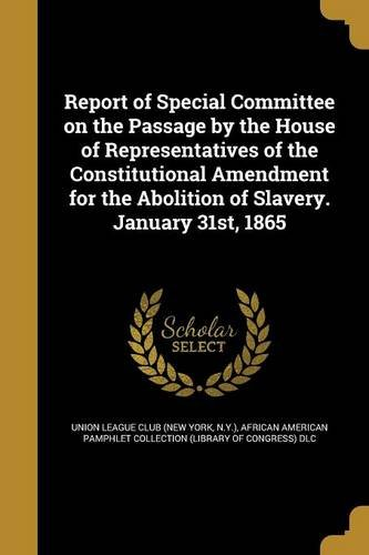 Books : Report of Special Committee on the Passage by the House of Representatives of the Constitutional Amendment for the Abolition of Slavery. January 31st, 1865