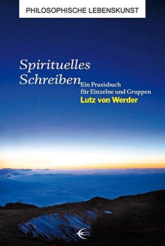 Spirituelles Schreiben: Ein Praxisbuch für Einzelne und Gruppen (Philosophische Lebenskunst)